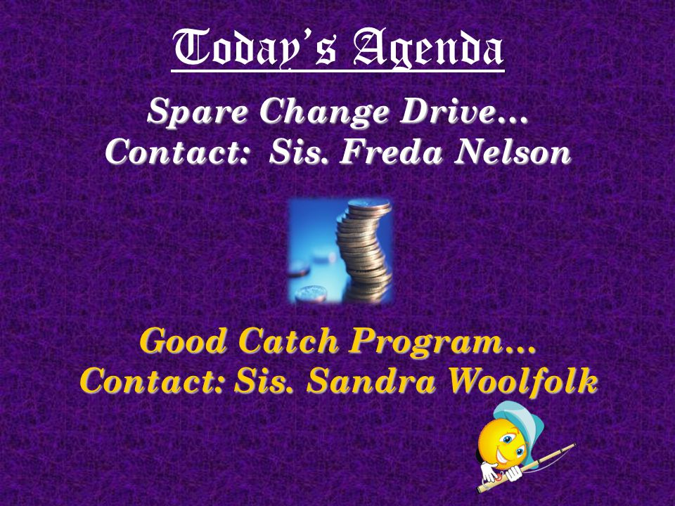 Today's Agenda Spare Change Drive… Contact: Sis. Freda Nelson Good Catch Program… Contact: Sis.