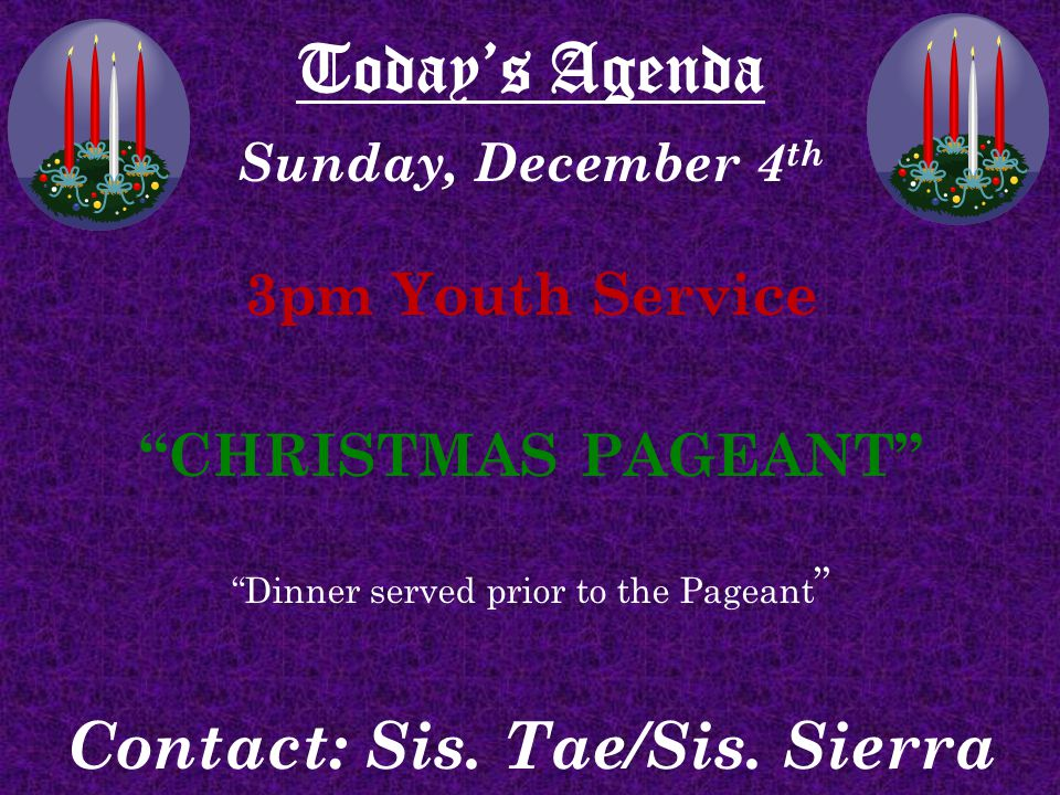 Today's Agenda Sunday, December 4 th 3pm Youth Service CHRISTMAS PAGEANT Dinner served prior to the Pageant Contact: Sis.