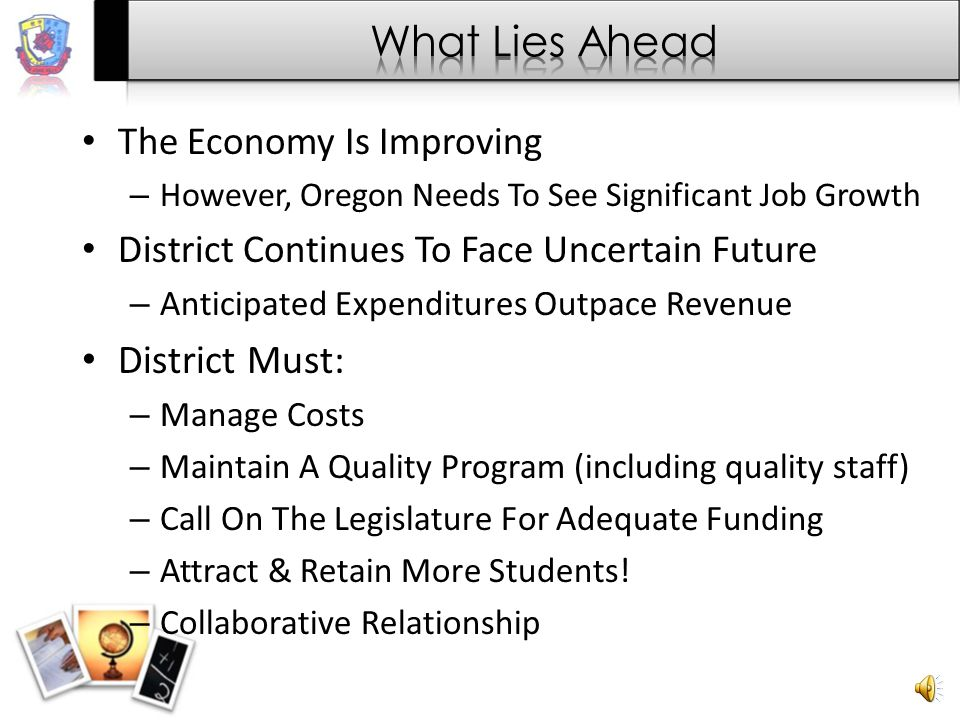 The Economy Is Improving – However, Oregon Needs To See Significant Job Growth District Continues To Face Uncertain Future – Anticipated Expenditures Outpace Revenue District Must: – Manage Costs – Maintain A Quality Program (including quality staff) – Call On The Legislature For Adequate Funding – Attract & Retain More Students.