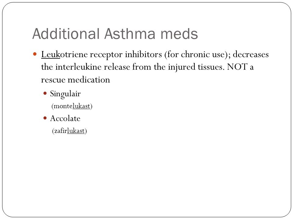 Additional Asthma meds Leukotriene receptor inhibitors (for chronic use); decreases the interleukine release from the injured tissues.