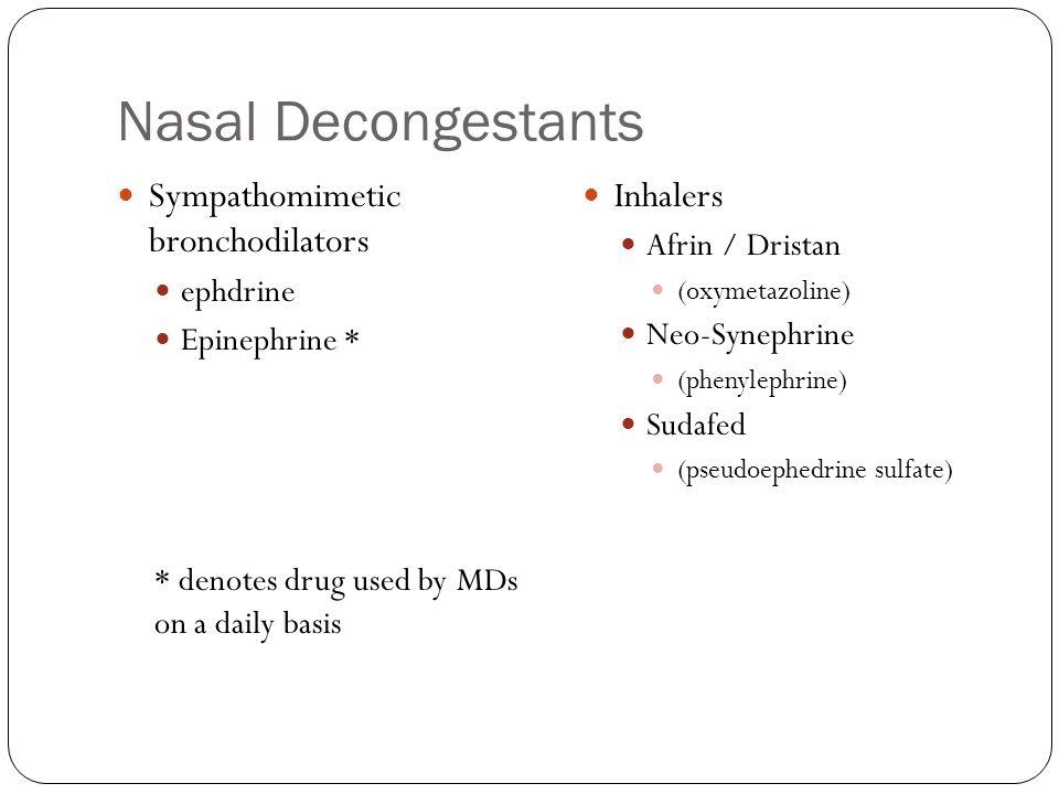 Nasal Decongestants Sympathomimetic bronchodilators ephdrine Epinephrine * * denotes drug used by MDs on a daily basis Inhalers Afrin / Dristan (oxymetazoline) Neo-Synephrine (phenylephrine) Sudafed (pseudoephedrine sulfate)