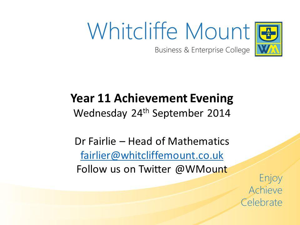 Year 11 Achievement Evening Wednesday 24 th September 2014 Dr Fairlie – Head of Mathematics fairlier@whitcliffemount.co.uk Follow us on Twitter @WMount