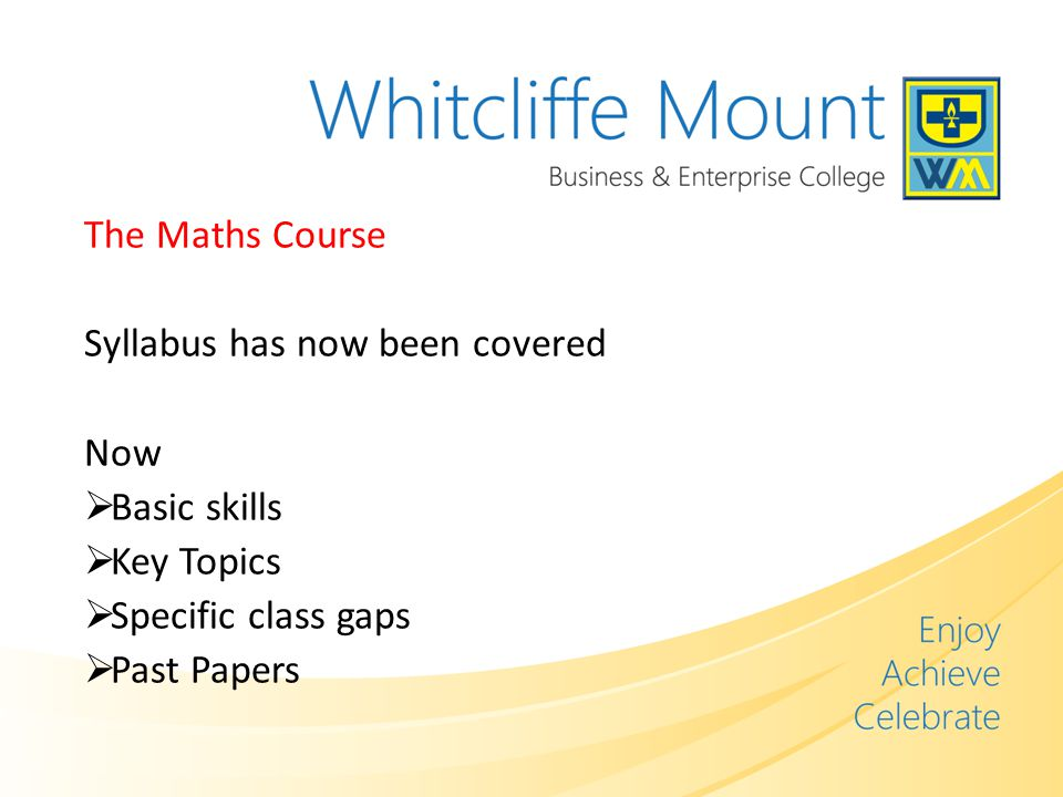 The Maths Course Syllabus has now been covered Now  Basic skills  Key Topics  Specific class gaps  Past Papers