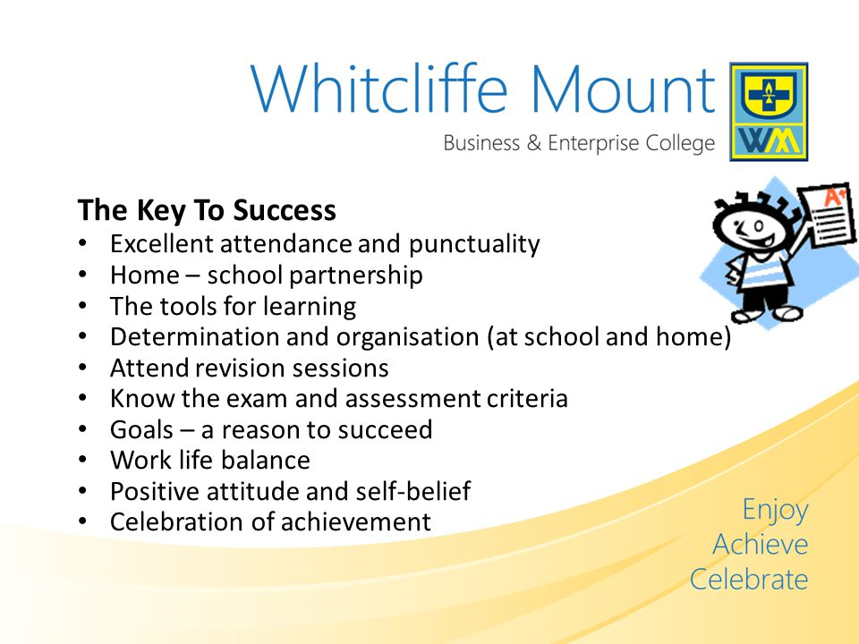 The Key To Success Excellent attendance and punctuality Home – school partnership The tools for learning Determination and organisation (at school and home) Attend revision sessions Know the exam and assessment criteria Goals – a reason to succeed Work life balance Positive attitude and self-belief Celebration of achievement