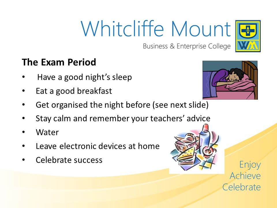 The Exam Period Have a good night's sleep Eat a good breakfast Get organised the night before (see next slide) Stay calm and remember your teachers' advice Water Leave electronic devices at home Celebrate success