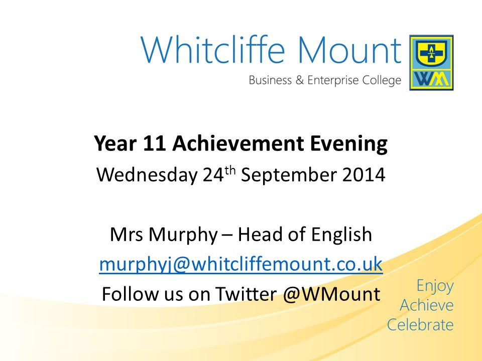 Year 11 Achievement Evening Wednesday 24 th September 2014 Mrs Murphy – Head of English murphyj@whitcliffemount.co.uk Follow us on Twitter @WMount