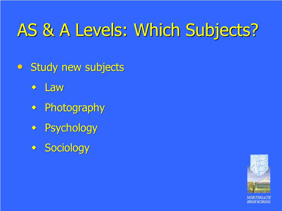 NORTHGATE HIGH SCHOOL AS & A Levels: Which Subjects? Study new subjects Study new subjects  Law  Photography  Psychology  Sociology