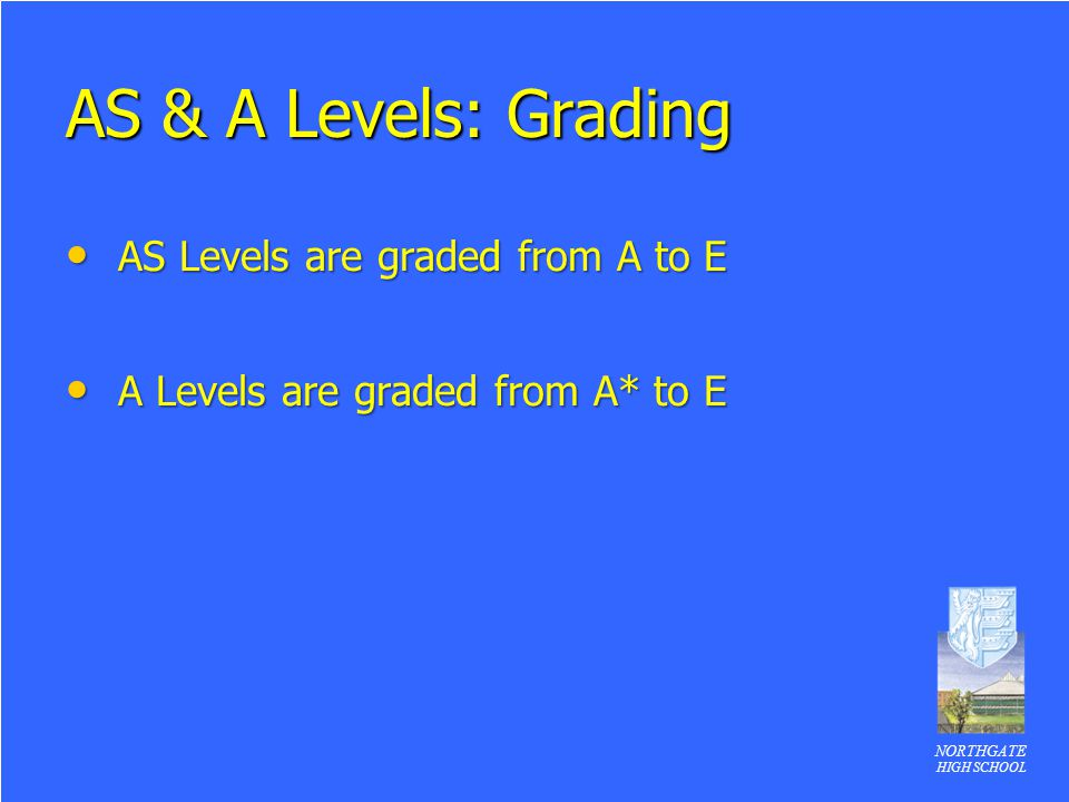 NORTHGATE HIGH SCHOOL AS & A Levels: Grading AS Levels are graded from A to E AS Levels are graded from A to E A Levels are graded from A* to E A Levels are graded from A* to E