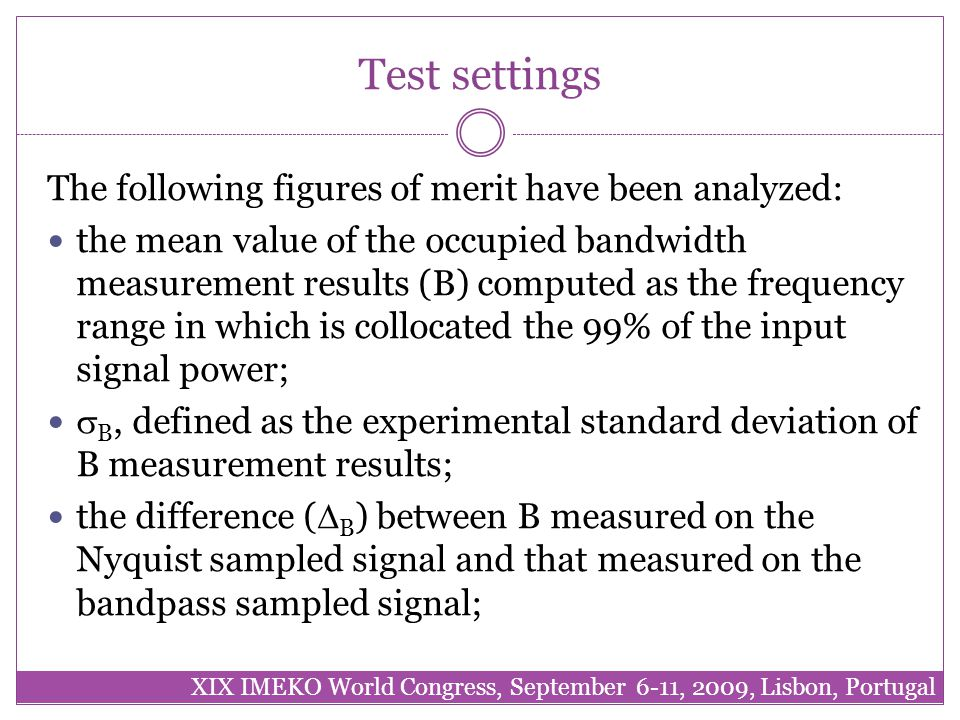 Test settings The following figures of merit have been analyzed: the mean value of the occupied bandwidth measurement results (B) computed as the frequency range in which is collocated the 99% of the input signal power;  B, defined as the experimental standard deviation of B measurement results; the difference (  B ) between B measured on the Nyquist sampled signal and that measured on the bandpass sampled signal; XIX IMEKO World Congress, September 6-11, 2009, Lisbon, Portugal