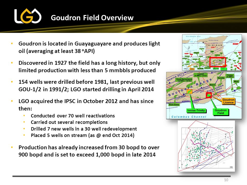 10 Goudron Field Overview Goudron is located in Guayaguayare and produces light oil (averaging at least 38 o API) Discovered in 1927 the field has a l
