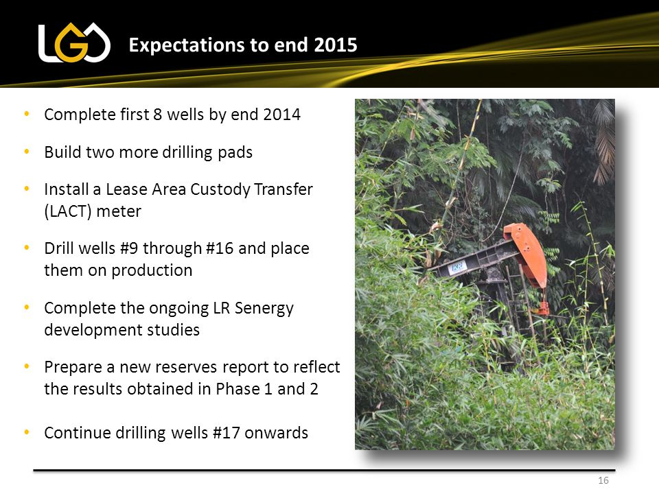 16 Expectations to end 2015 Complete first 8 wells by end 2014 Build two more drilling pads Install a Lease Area Custody Transfer (LACT) meter Drill w