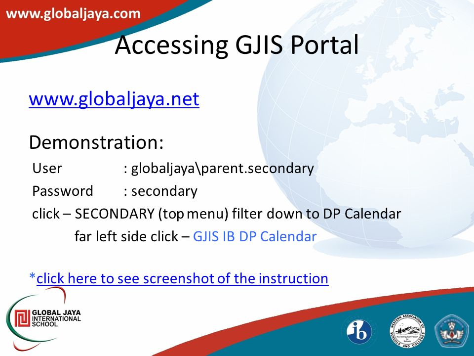 Accessing GJIS Portal www.globaljaya.net Demonstration: User: globaljaya\parent.secondary Password: secondary click – SECONDARY (top menu) filter down to DP Calendar far left side click – GJIS IB DP Calendar *click here to see screenshot of the instructionclick here to see screenshot of the instruction