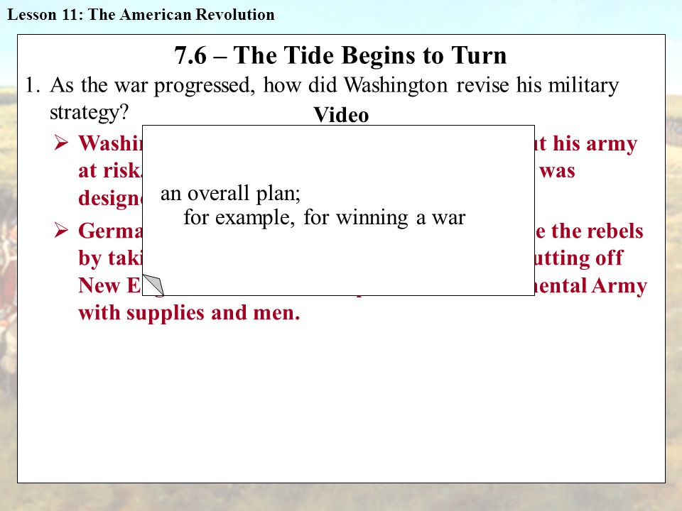 Lesson 11: The American Revolution 7.6 – The Tide Begins to Turn 1.As the war progressed, how did Washington revise his military strategy.