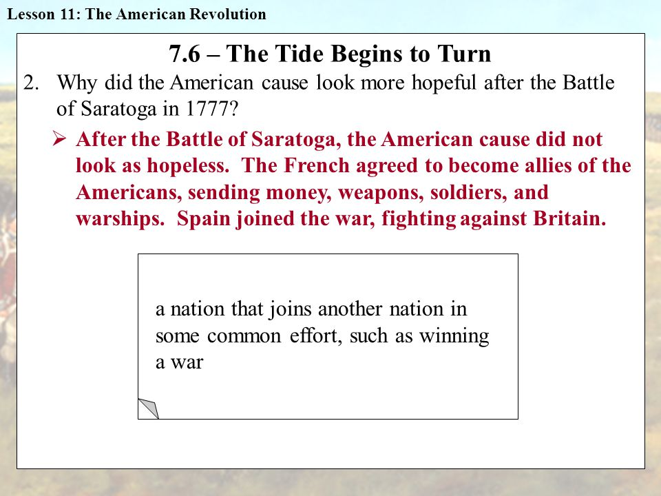 Lesson 11: The American Revolution 7.6 – The Tide Begins to Turn 2.Why did the American cause look more hopeful after the Battle of Saratoga in 1777.