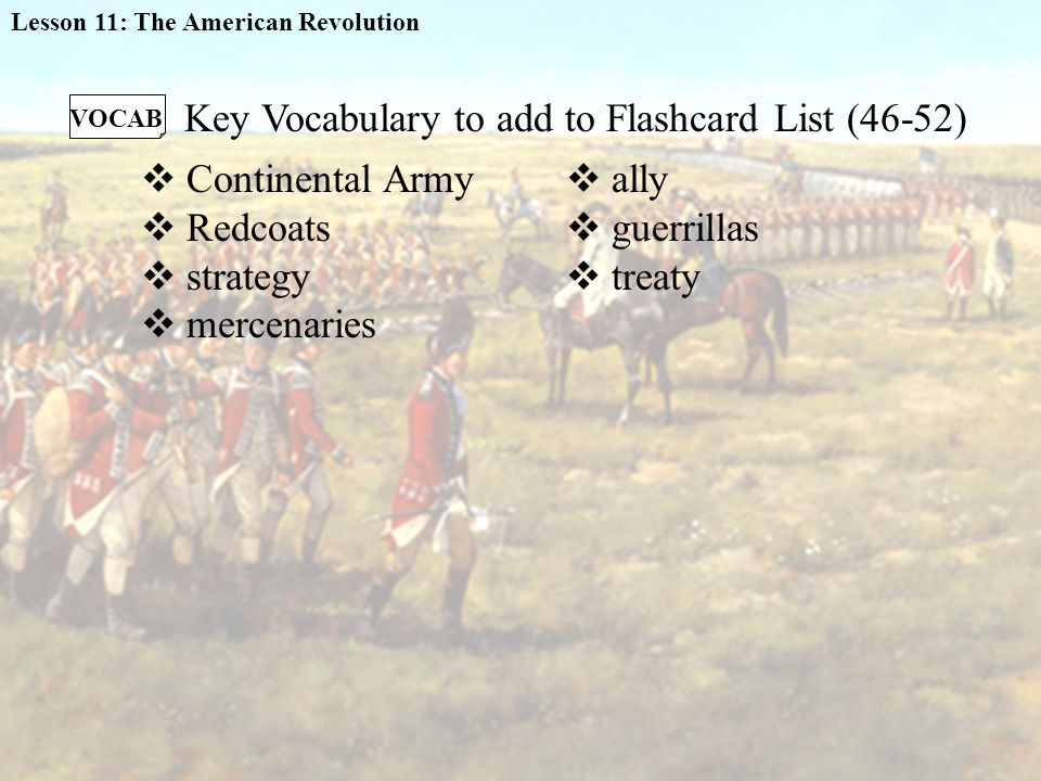  Continental Army  Redcoats  strategy  mercenaries VOCAB Key Vocabulary to add to Flashcard List (46-52)  ally  guerrillas  treaty Lesson 11: The American Revolution