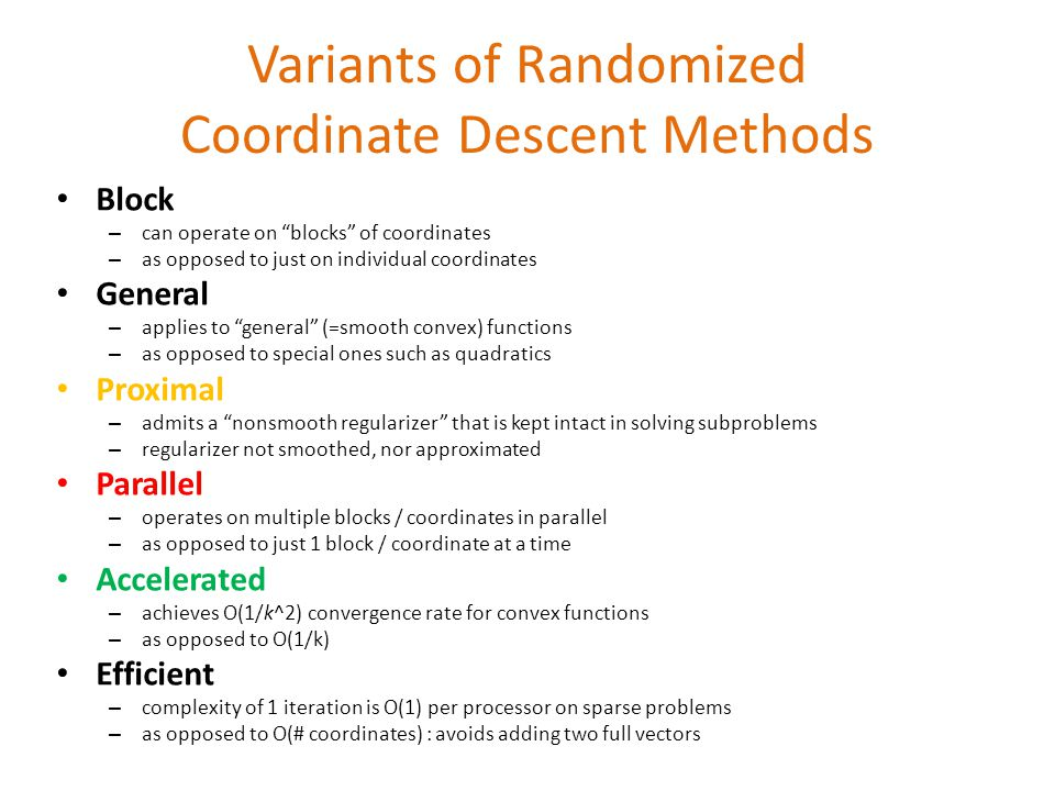 Variants of Randomized Coordinate Descent Methods Block – can operate on blocks of coordinates – as opposed to just on individual coordinates General – applies to general (=smooth convex) functions – as opposed to special ones such as quadratics Proximal – admits a nonsmooth regularizer that is kept intact in solving subproblems – regularizer not smoothed, nor approximated Parallel – operates on multiple blocks / coordinates in parallel – as opposed to just 1 block / coordinate at a time Accelerated – achieves O(1/k^2) convergence rate for convex functions – as opposed to O(1/k) Efficient – complexity of 1 iteration is O(1) per processor on sparse problems – as opposed to O(# coordinates) : avoids adding two full vectors