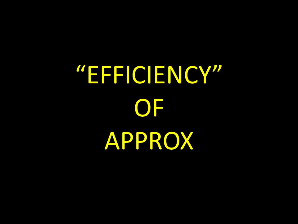 EFFICIENCY OF APPROX