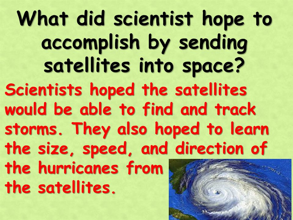 What did scientist hope to accomplish by sending satellites into space? Scientists hoped the satellites would be able to find and track storms. They a