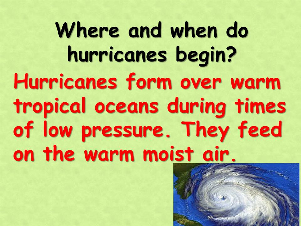 Where and when do hurricanes begin? Hurricanes form over warm tropical oceans during times of low pressure. They feed on the warm moist air.
