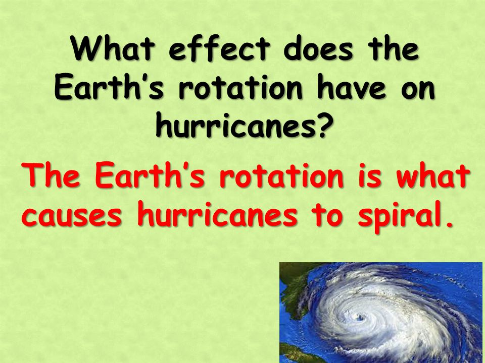 What effect does the Earth's rotation have on hurricanes? The Earth's rotation is what causes hurricanes to spiral.