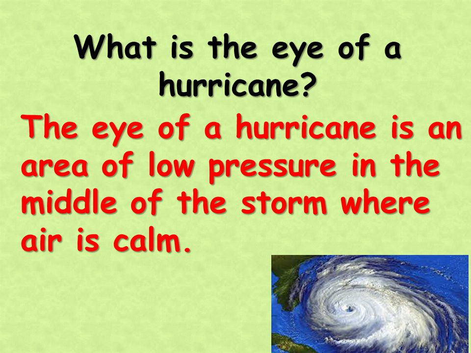 What is the eye of a hurricane? The eye of a hurricane is an area of low pressure in the middle of the storm where air is calm.