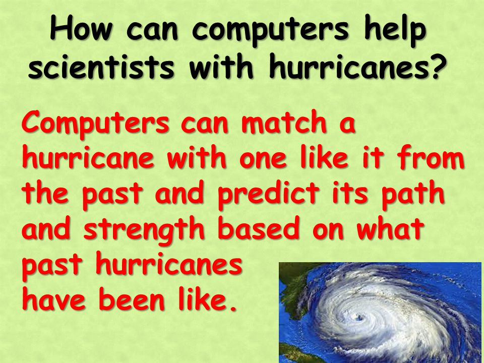 How can computers help scientists with hurricanes? Computers can match a hurricane with one like it from the past and predict its path and strength ba