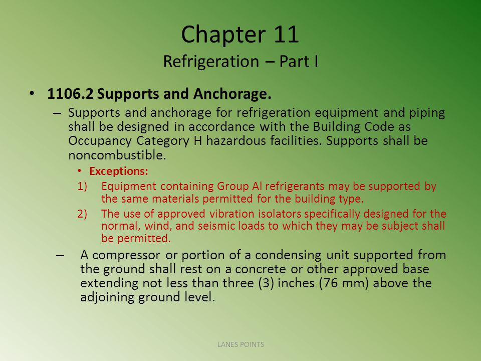 Chapter 11 Refrigeration – Part I 1106.2 Supports and Anchorage. – Supports and anchorage for refrigeration equipment and piping shall be designed in