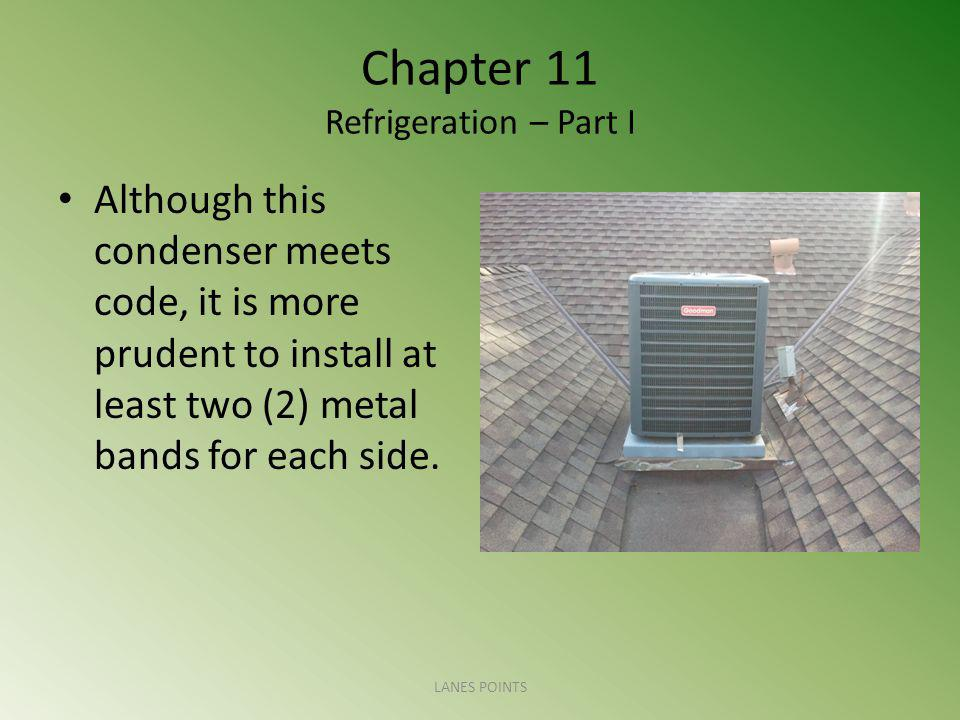 Chapter 11 Refrigeration – Part I Although this condenser meets code, it is more prudent to install at least two (2) metal bands for each side.