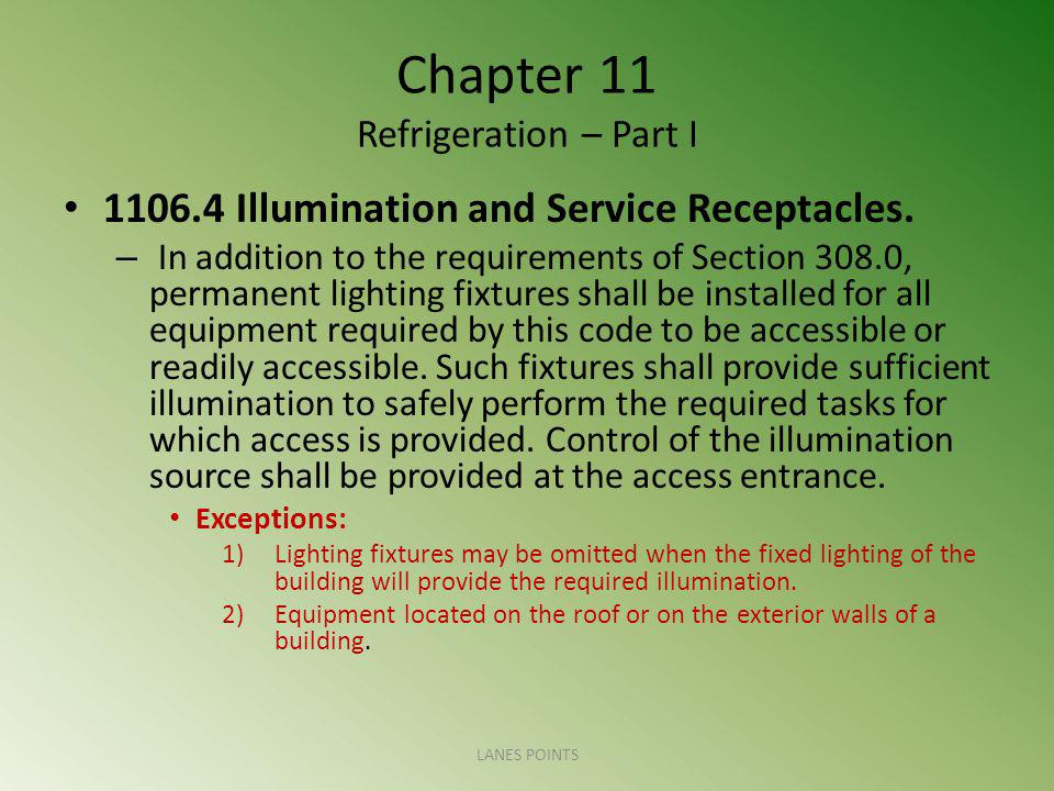Chapter 11 Refrigeration – Part I 1106.4 Illumination and Service Receptacles. – In addition to the requirements of Section 308.0, permanent lighting