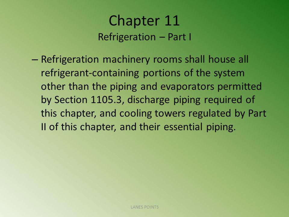 Chapter 11 Refrigeration – Part I – Refrigeration machinery rooms shall house all refrigerant-containing portions of the system other than the piping and evaporators permitted by Section 1105.3, discharge piping required of this chapter, and cooling towers regulated by Part II of this chapter, and their essential piping.