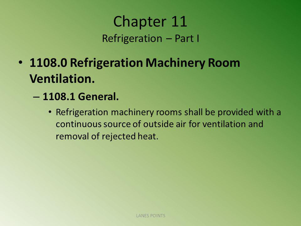 Chapter 11 Refrigeration – Part I 1108.0 Refrigeration Machinery Room Ventilation. – 1108.1 General. Refrigeration machinery rooms shall be provided w