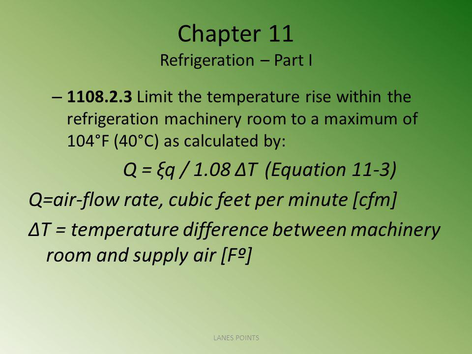 Chapter 11 Refrigeration – Part I – 1108.2.3 Limit the temperature rise within the refrigeration machinery room to a maximum of 104°F (40°C) as calculated by: Q = ξq / 1.08 ΔT(Equation 11-3) Q=air-flow rate, cubic feet per minute [cfm] ΔT = temperature difference between machinery room and supply air [Fº] LANES POINTS