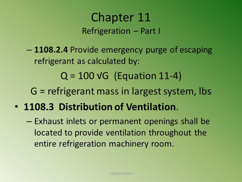 Chapter 11 Refrigeration – Part I – 1108.2.4 Provide emergency purge of escaping refrigerant as calculated by: Q = 100 √G (Equation 11-4) G = refrigerant mass in largest system, lbs 1108.3 Distribution of Ventilation.