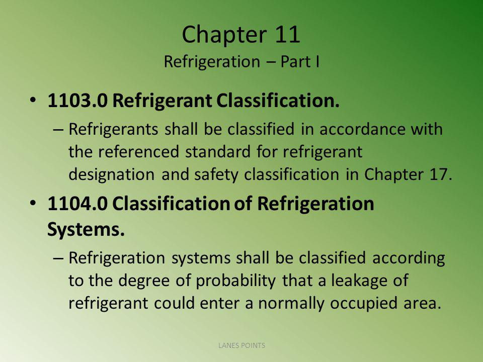 Chapter 11 Refrigeration – Part I 1103.0 Refrigerant Classification. – Refrigerants shall be classified in accordance with the referenced standard for