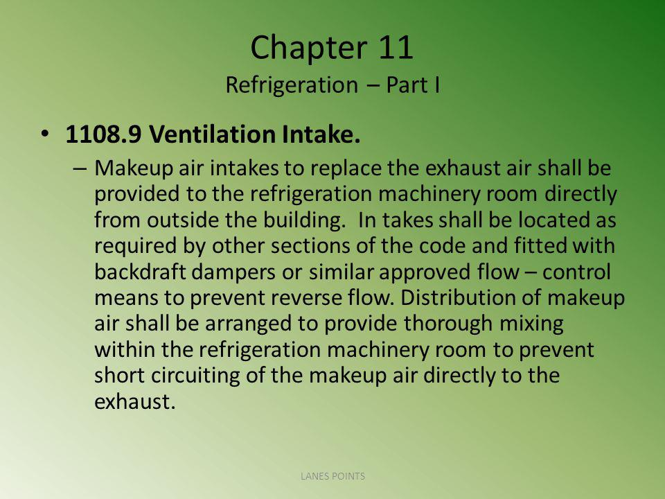 Chapter 11 Refrigeration – Part I 1108.9 Ventilation Intake. – Makeup air intakes to replace the exhaust air shall be provided to the refrigeration ma