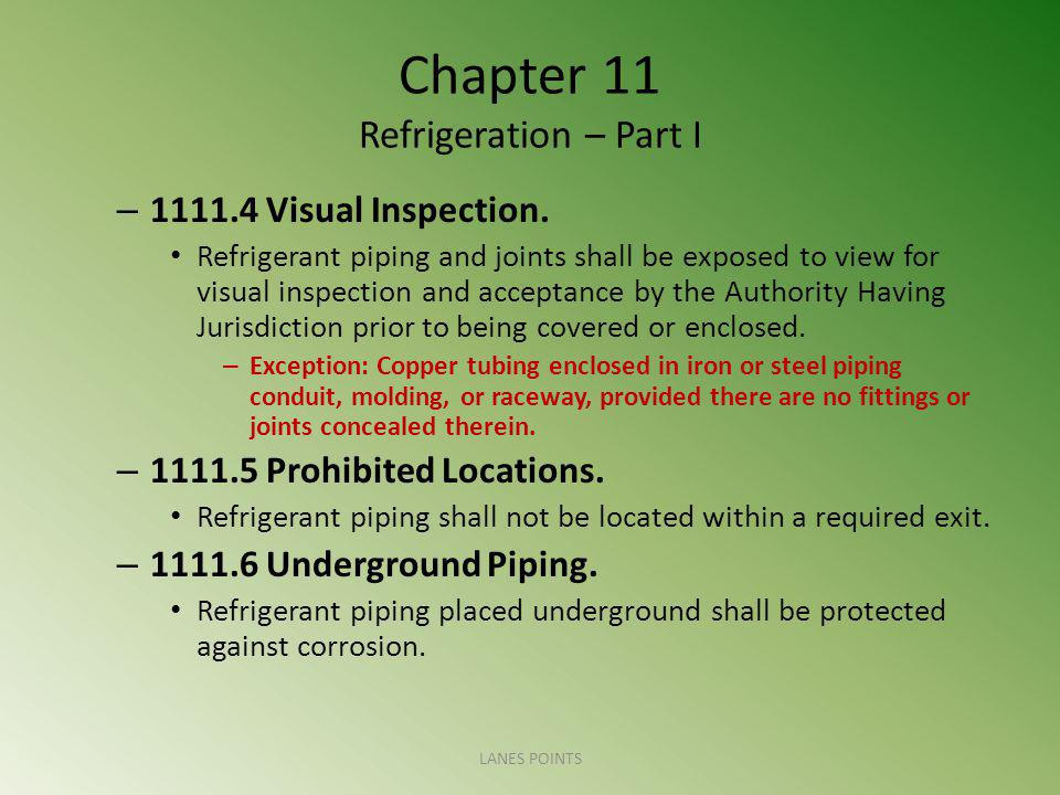 Chapter 11 Refrigeration – Part I – 1111.4 Visual Inspection. Refrigerant piping and joints shall be exposed to view for visual inspection and accepta