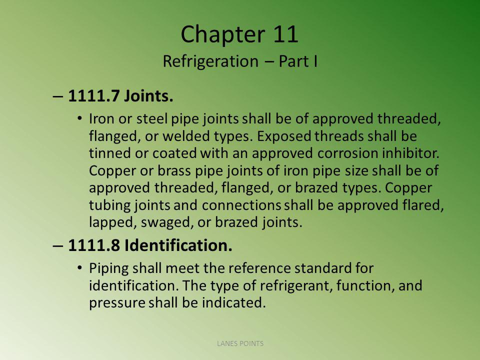 Chapter 11 Refrigeration – Part I – 1111.7 Joints. Iron or steel pipe joints shall be of approved threaded, flanged, or welded types. Exposed threads
