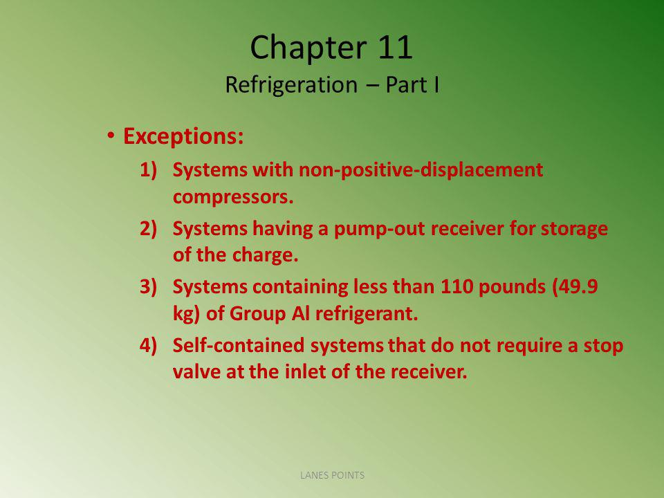 Chapter 11 Refrigeration – Part I Exceptions: 1)Systems with non-positive-displacement compressors. 2)Systems having a pump-out receiver for storage o