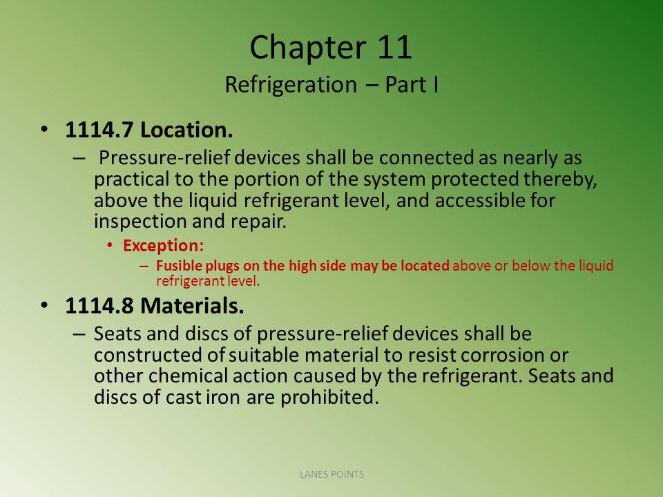 Chapter 11 Refrigeration – Part I 1114.7 Location. – Pressure-relief devices shall be connected as nearly as practical to the portion of the system pr