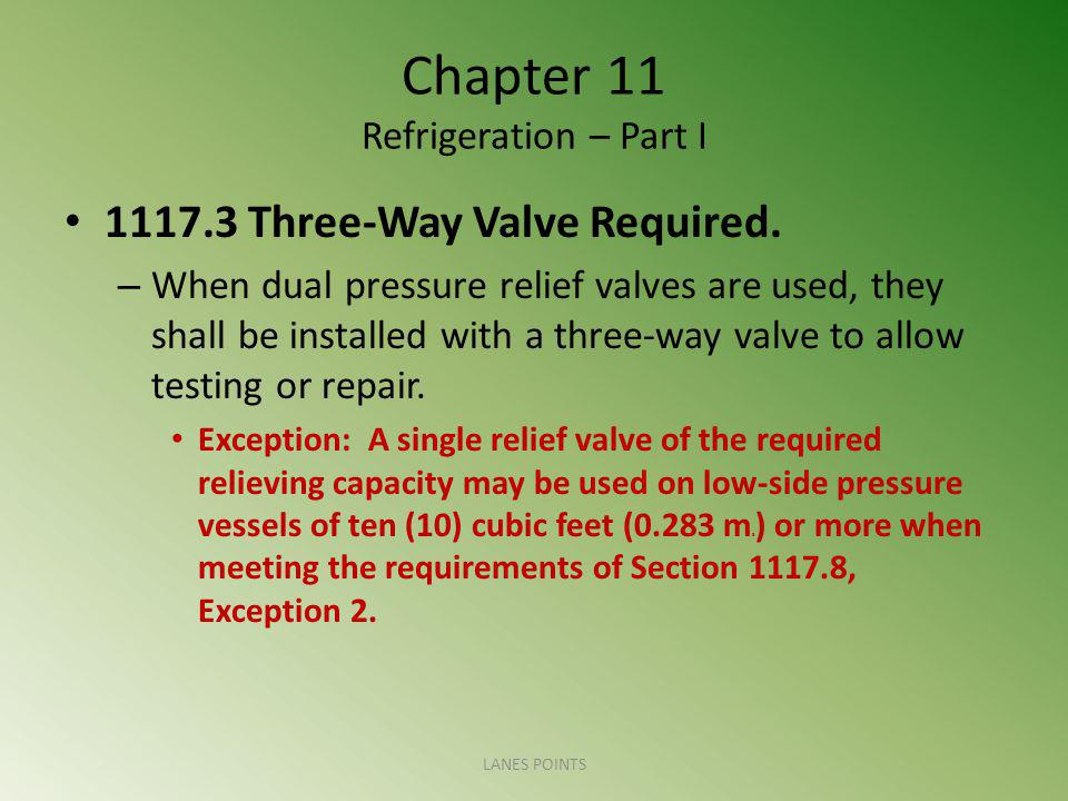 Chapter 11 Refrigeration – Part I 1117.3 Three-Way Valve Required. – When dual pressure relief valves are used, they shall be installed with a three-w
