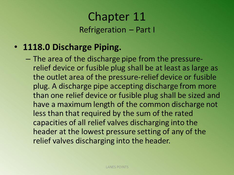 Chapter 11 Refrigeration – Part I 1118.0 Discharge Piping. – The area of the discharge pipe from the pressure- relief device or fusible plug shall be