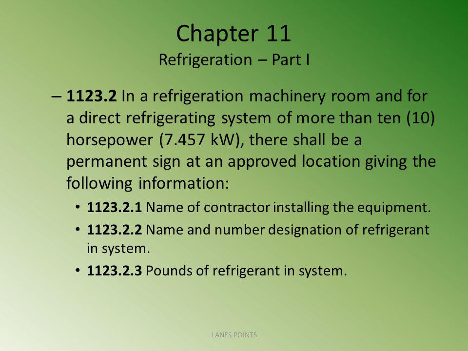 Chapter 11 Refrigeration – Part I – 1123.2 In a refrigeration machinery room and for a direct refrigerating system of more than ten (10) horsepower (7.457 kW), there shall be a permanent sign at an approved location giving the following information: 1123.2.1 Name of contractor installing the equipment.