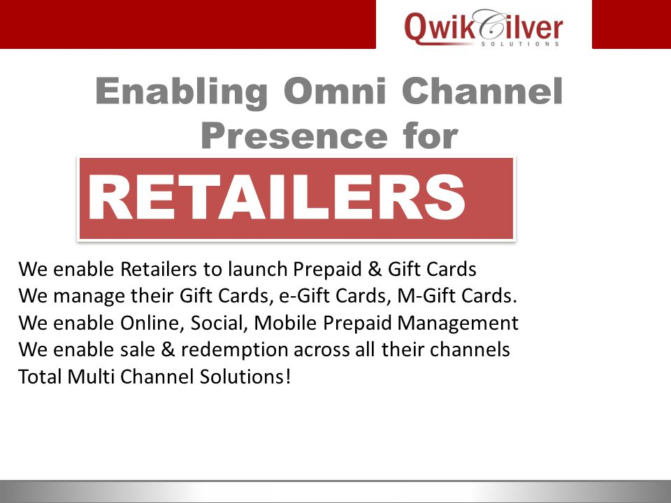 Enabling Omni Channel Presence for We enable Retailers to launch Prepaid & Gift Cards We manage their Gift Cards, e-Gift Cards, M-Gift Cards.