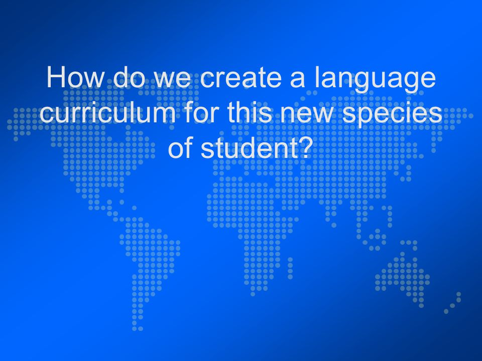 How do we create a language curriculum for this new species of student?