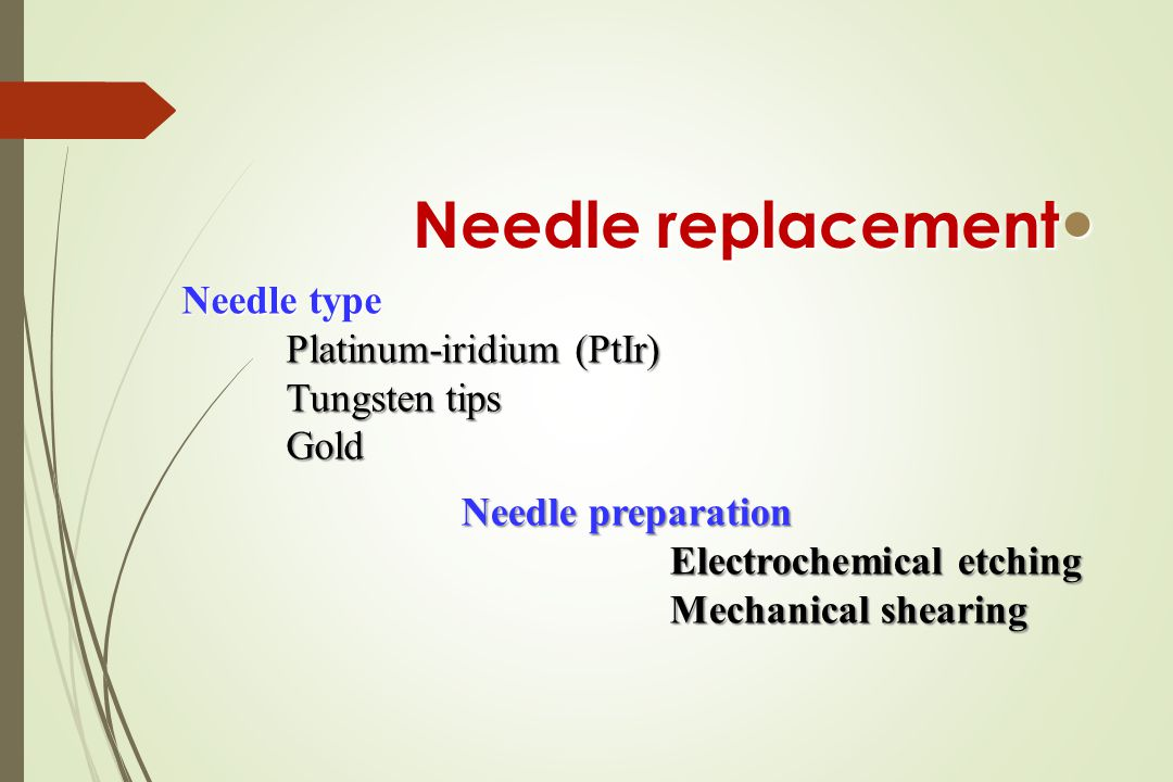 Needle replacement Needle replacement Needle type Platinum-iridium (PtIr) Tungsten tips Gold Needle preparation Electrochemical etching Mechanical shearing