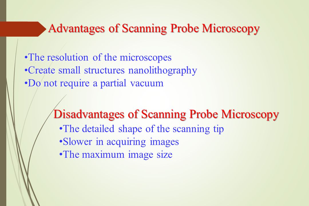 Advantages of Scanning Probe Microscopy The resolution of the microscopesThe resolution of the microscopes Create small structures nanolithographyCreate small structures nanolithography Do not require a partial vacuumDo not require a partial vacuum Disadvantages of Scanning Probe Microscopy The detailed shape of the scanning tip The detailed shape of the scanning tip Slower in acquiring images Slower in acquiring images The maximum image size The maximum image size