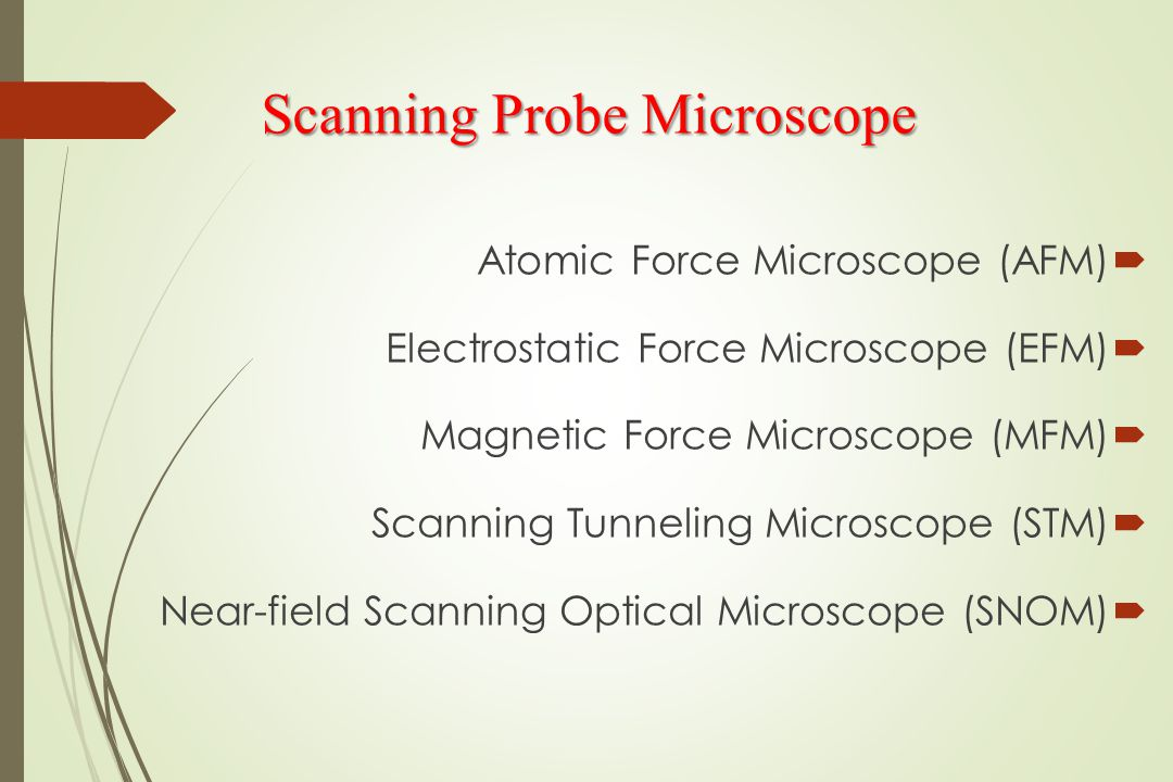 Scanning Probe Microscope  Atomic Force Microscope (AFM)  Electrostatic Force Microscope (EFM)  Magnetic Force Microscope (MFM)  Scanning Tunneling Microscope (STM)  Near-field Scanning Optical Microscope (SNOM)