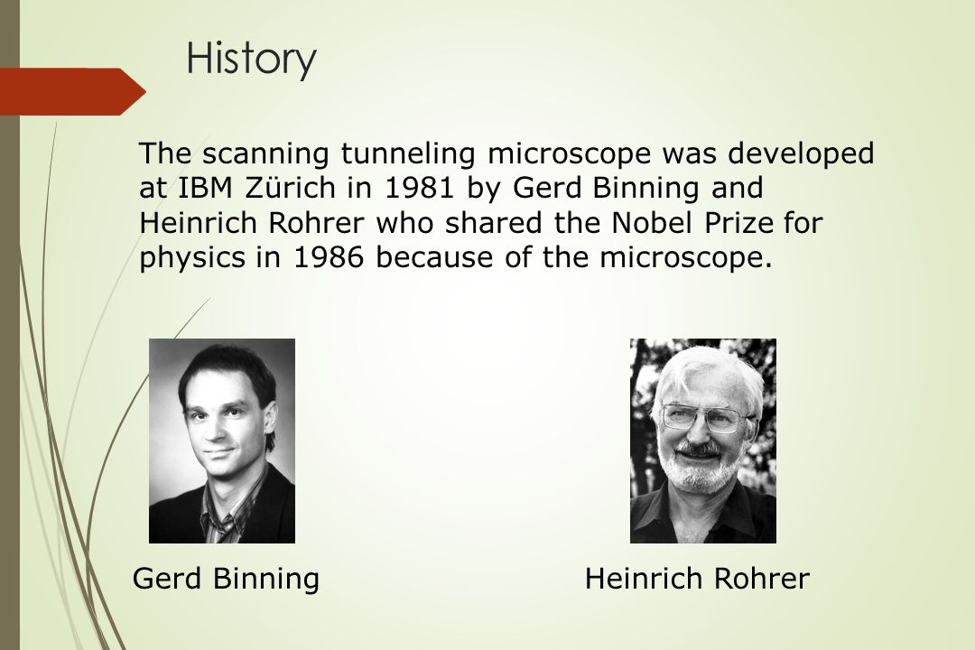 History The scanning tunneling microscope was developed at IBM Zürich in 1981 by Gerd Binning and Heinrich Rohrer who shared the Nobel Prize for physics in 1986 because of the microscope.