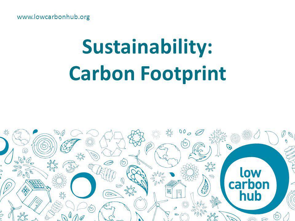 Sustainability: Carbon Footprint www.lowcarbonhub.org