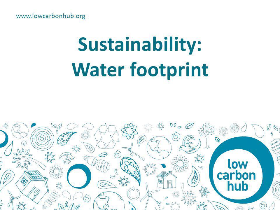 Sustainability: Water footprint www.lowcarbonhub.org